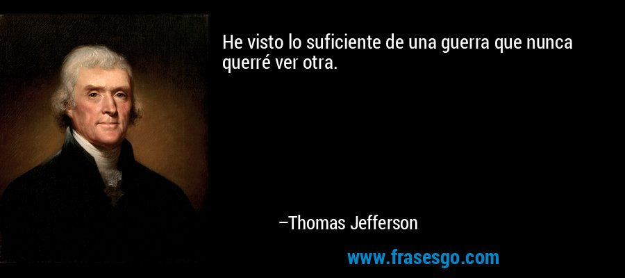 He visto lo suficiente de una guerra que nunca querré ver otra. – Thomas Jefferson