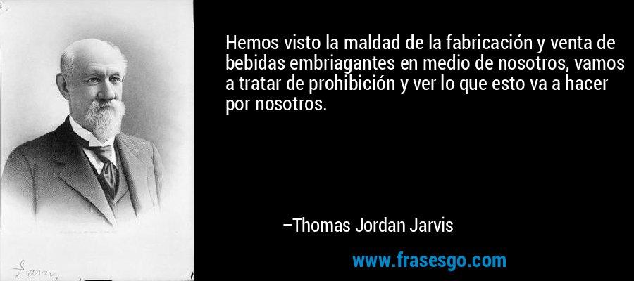 Hemos visto la maldad de la fabricación y venta de bebidas embriagantes en medio de nosotros, vamos a tratar de prohibición y ver lo que esto va a hacer por nosotros. – Thomas Jordan Jarvis