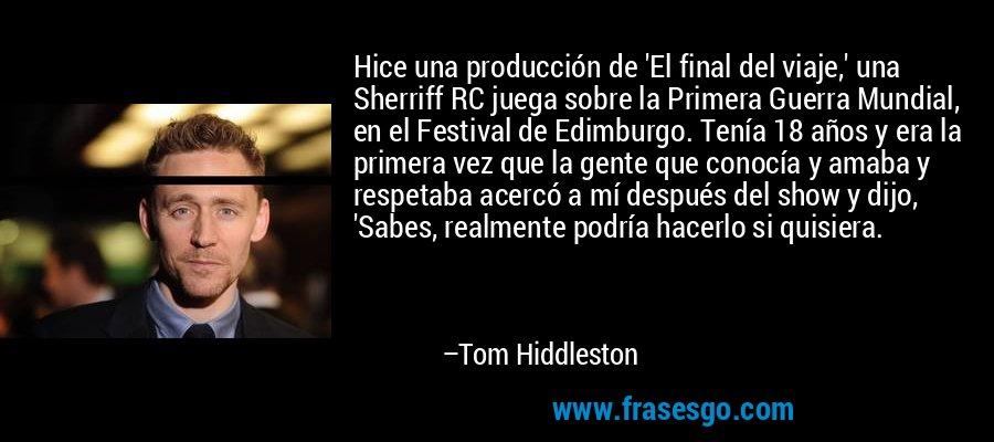 Hice una producción de 'El final del viaje,' una Sherriff RC juega sobre la Primera Guerra Mundial, en el Festival de Edimburgo. Tenía 18 años y era la primera vez que la gente que conocía y amaba y respetaba acercó a mí después del show y dijo, 'Sabes, realmente podría hacerlo si quisiera. – Tom Hiddleston