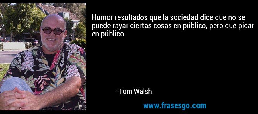 Humor resultados que la sociedad dice que no se puede rayar ciertas cosas en público, pero que picar en público. – Tom Walsh