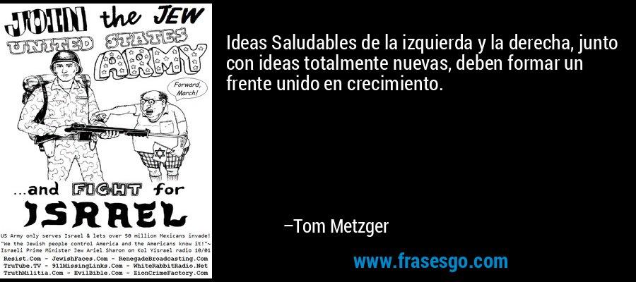 Ideas Saludables de la izquierda y la derecha, junto con ideas totalmente nuevas, deben formar un frente unido en crecimiento. – Tom Metzger