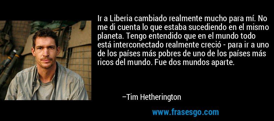 Ir a Liberia cambiado realmente mucho para mí. No me di cuenta lo que estaba sucediendo en el mismo planeta. Tengo entendido que en el mundo todo está interconectado realmente creció - para ir a uno de los países más pobres de uno de los países más ricos del mundo. Fue dos mundos aparte. – Tim Hetherington