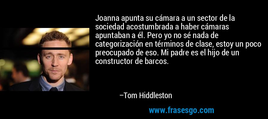 Joanna apunta su cámara a un sector de la sociedad acostumbrada a haber cámaras apuntaban a él. Pero yo no sé nada de categorización en términos de clase, estoy un poco preocupado de eso. Mi padre es el hijo de un constructor de barcos. – Tom Hiddleston