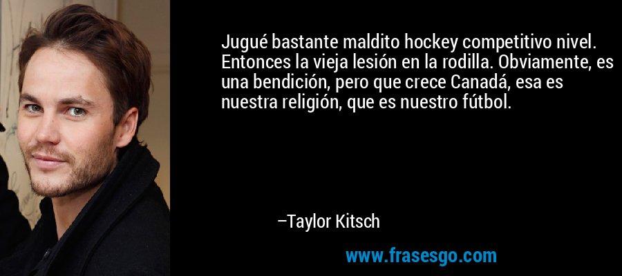 Jugué bastante maldito hockey competitivo nivel. Entonces la vieja lesión en la rodilla. Obviamente, es una bendición, pero que crece Canadá, esa es nuestra religión, que es nuestro fútbol. – Taylor Kitsch