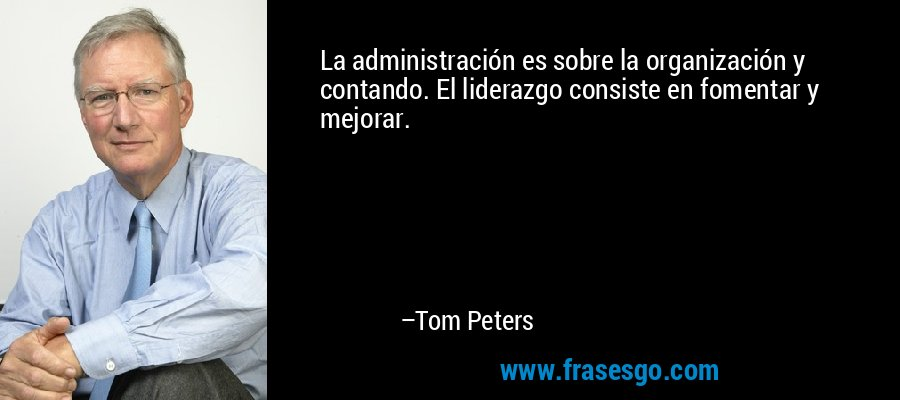 La administración es sobre la organización y contando. El liderazgo consiste en fomentar y mejorar. – Tom Peters