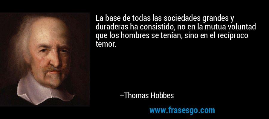 La base de todas las sociedades grandes y duraderas ha consistido, no en la mutua voluntad que los hombres se tenían, sino en el recíproco temor. – Thomas Hobbes