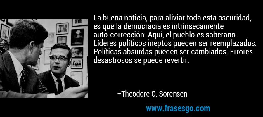 La buena noticia, para aliviar toda esta oscuridad, es que la democracia es intrínsecamente auto-corrección. Aquí, el pueblo es soberano. Líderes políticos ineptos pueden ser reemplazados. Políticas absurdas pueden ser cambiados. Errores desastrosos se puede revertir. – Theodore C. Sorensen