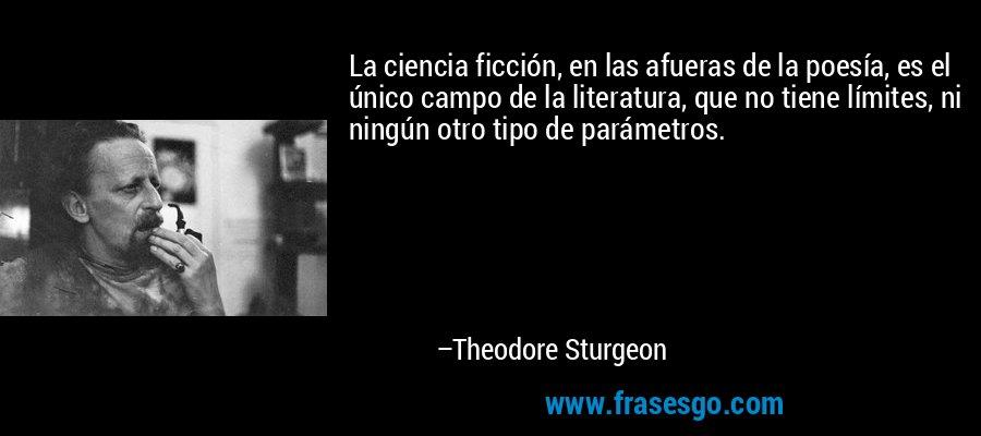 La ciencia ficción, en las afueras de la poesía, es el único campo de la literatura, que no tiene límites, ni ningún otro tipo de parámetros. – Theodore Sturgeon