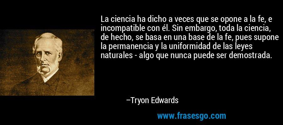 La ciencia ha dicho a veces que se opone a la fe, e incompatible con él. Sin embargo, toda la ciencia, de hecho, se basa en una base de la fe, pues supone la permanencia y la uniformidad de las leyes naturales - algo que nunca puede ser demostrada. – Tryon Edwards