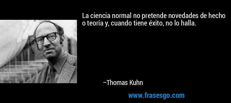 La ciencia normal no pretende novedades de hecho o teoría y, cuando tiene éxito, no lo halla. – Thomas Kuhn