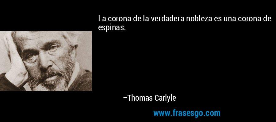 La corona de la verdadera nobleza es una corona de espinas. – Thomas Carlyle