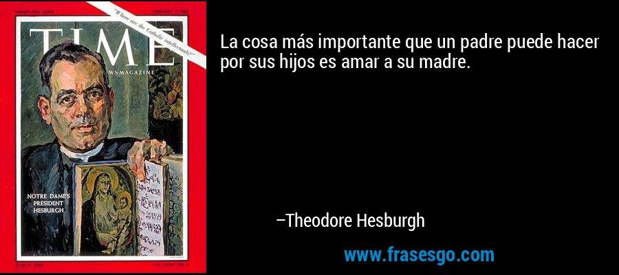 La cosa más importante que un padre puede hacer por sus hijos es amar a su madre. – Theodore Hesburgh