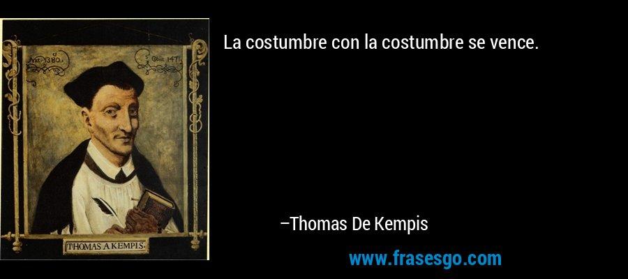 La costumbre con la costumbre se vence. – Thomas De Kempis