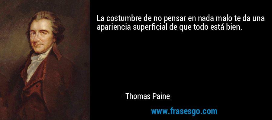 La costumbre de no pensar en nada malo te da una apariencia superficial de que todo está bien. – Thomas Paine