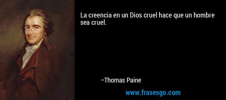 La creencia en un Dios cruel hace que un hombre sea cruel. – Thomas Paine