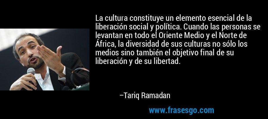 La cultura constituye un elemento esencial de la liberación social y política. Cuando las personas se levantan en todo el Oriente Medio y el Norte de África, la diversidad de sus culturas no sólo los medios sino también el objetivo final de su liberación y de su libertad. – Tariq Ramadan