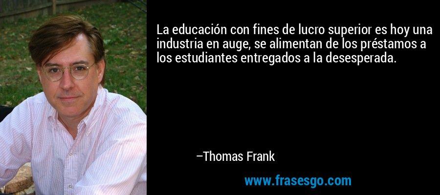 La educación con fines de lucro superior es hoy una industria en auge, se alimentan de los préstamos a los estudiantes entregados a la desesperada. – Thomas Frank