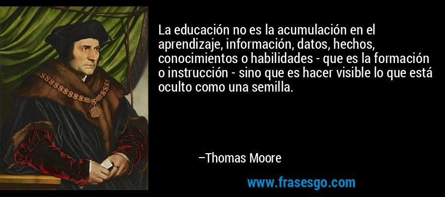 La educación no es la acumulación en el aprendizaje, información, datos, hechos, conocimientos o habilidades - que es la formación o instrucción - sino que es hacer visible lo que está oculto como una semilla. – Thomas Moore