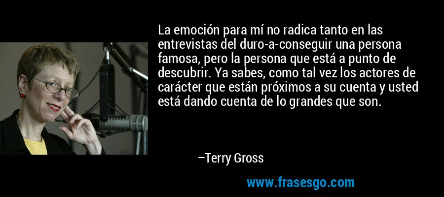 La emoción para mí no radica tanto en las entrevistas del duro-a-conseguir una persona famosa, pero la persona que está a punto de descubrir. Ya sabes, como tal vez los actores de carácter que están próximos a su cuenta y usted está dando cuenta de lo grandes que son. – Terry Gross