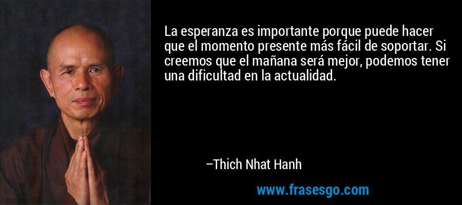 La esperanza es importante porque puede hacer que el momento presente más fácil de soportar. Si creemos que el mañana será mejor, podemos tener una dificultad en la actualidad. – Thich Nhat Hanh
