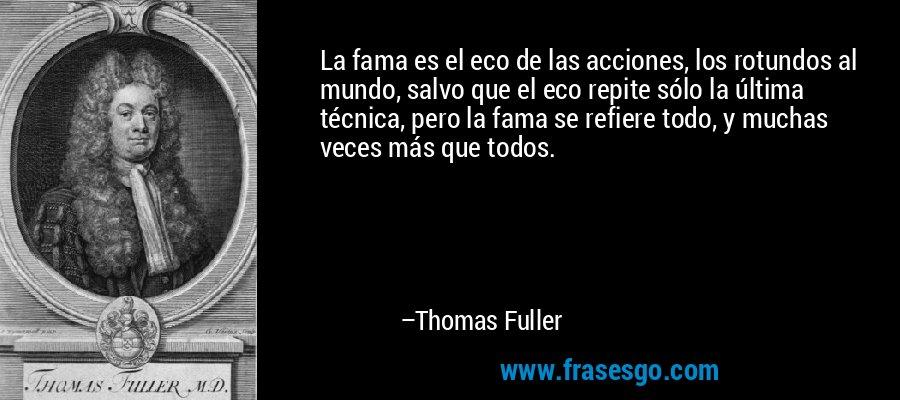 La fama es el eco de las acciones, los rotundos al mundo, salvo que el eco repite sólo la última técnica, pero la fama se refiere todo, y muchas veces más que todos. – Thomas Fuller