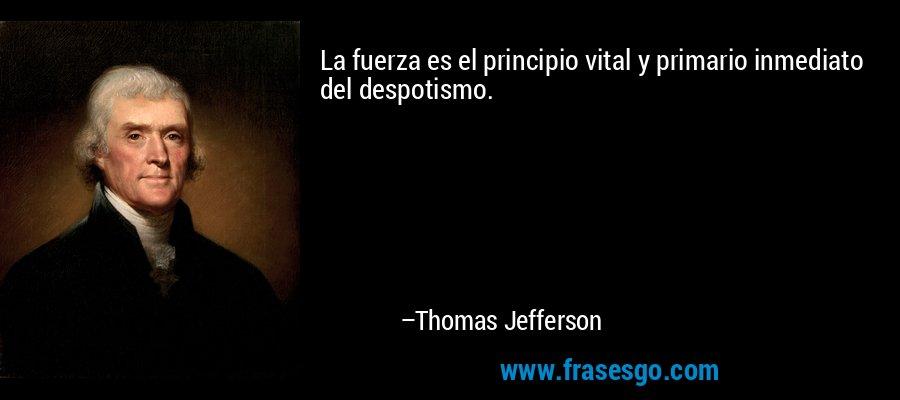 La fuerza es el principio vital y primario inmediato del despotismo. – Thomas Jefferson
