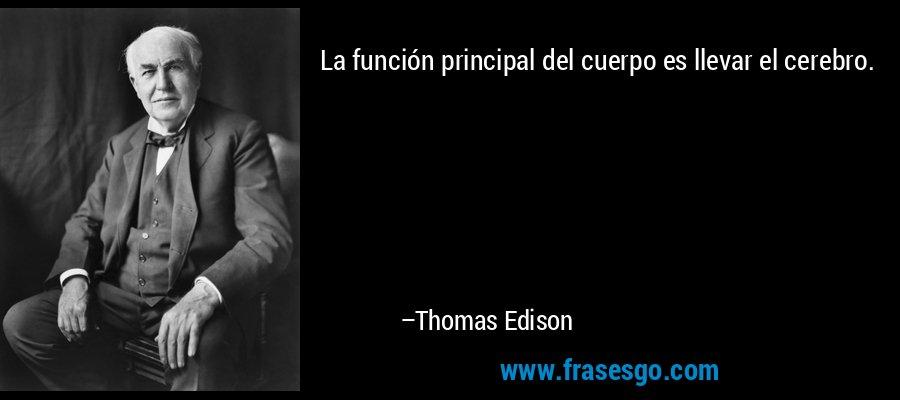 La función principal del cuerpo es llevar el cerebro. – Thomas Edison