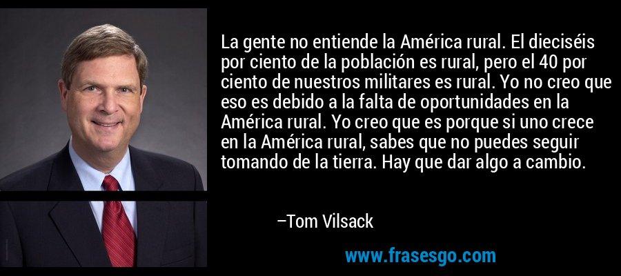 La gente no entiende la América rural. El dieciséis por ciento de la población es rural, pero el 40 por ciento de nuestros militares es rural. Yo no creo que eso es debido a la falta de oportunidades en la América rural. Yo creo que es porque si uno crece en la América rural, sabes que no puedes seguir tomando de la tierra. Hay que dar algo a cambio. – Tom Vilsack