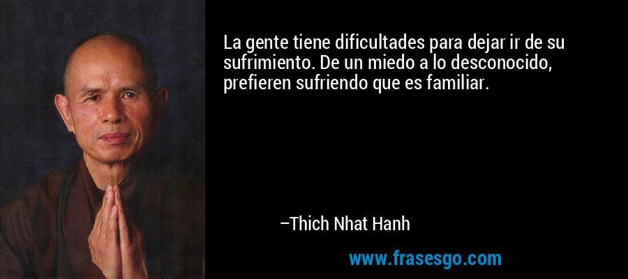La gente tiene dificultades para dejar ir de su sufrimiento. De un miedo a lo desconocido, prefieren sufriendo que es familiar. – Thich Nhat Hanh