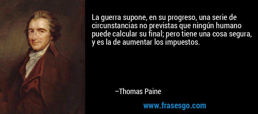 La guerra supone, en su progreso, una serie de circunstancias no previstas que ningún humano puede calcular su final; pero tiene una cosa segura, y es la de aumentar los impuestos. – Thomas Paine