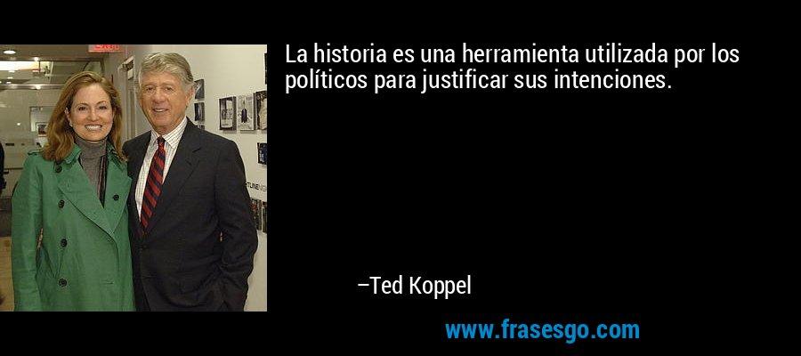 La historia es una herramienta utilizada por los políticos para justificar sus intenciones. – Ted Koppel