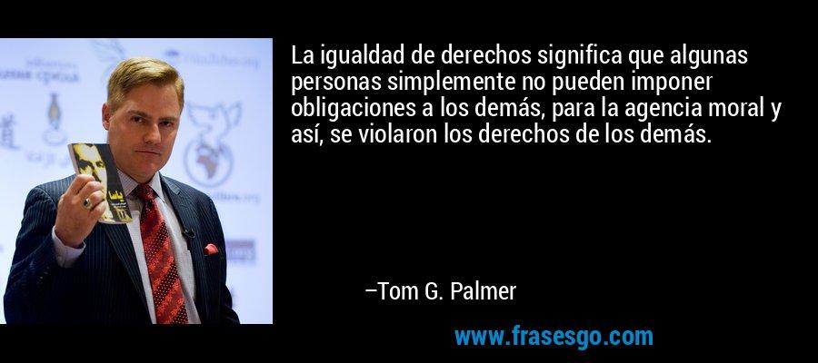 La igualdad de derechos significa que algunas personas simplemente no pueden imponer obligaciones a los demás, para la agencia moral y así, se violaron los derechos de los demás. – Tom G. Palmer