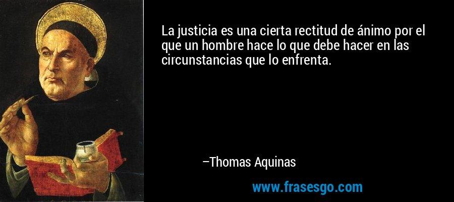 La justicia es una cierta rectitud de ánimo por el que un hombre hace lo que debe hacer en las circunstancias que lo enfrenta. – Thomas Aquinas
