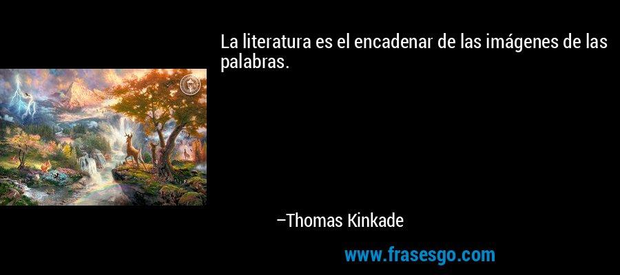 La literatura es el encadenar de las imágenes de las palabras. – Thomas Kinkade