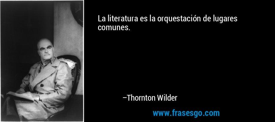 La literatura es la orquestación de lugares comunes. – Thornton Wilder