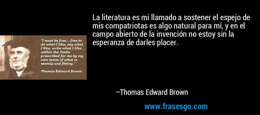 La literatura es mi llamado a sostener el espejo de mis compatriotas es algo natural para mí, y en el campo abierto de la invención no estoy sin la esperanza de darles placer. – Thomas Edward Brown