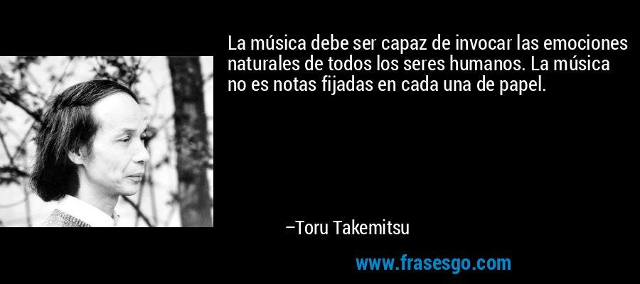 La música debe ser capaz de invocar las emociones naturales de todos los seres humanos. La música no es notas fijadas en cada una de papel. – Toru Takemitsu
