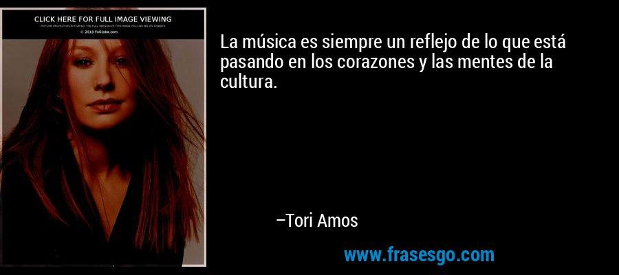 La música es siempre un reflejo de lo que está pasando en los corazones y las mentes de la cultura. – Tori Amos
