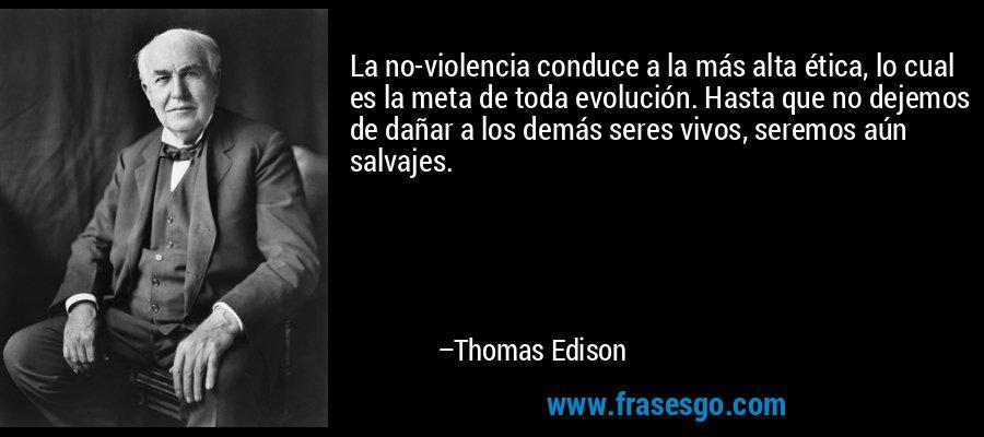 La no-violencia conduce a la más alta ética, lo cual es la meta de toda evolución. Hasta que no dejemos de dañar a los demás seres vivos, seremos aún salvajes. – Thomas Edison