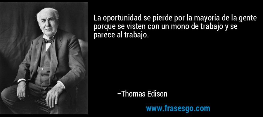 La oportunidad se pierde por la mayoría de la gente porque se visten con un mono de trabajo y se parece al trabajo. – Thomas Edison