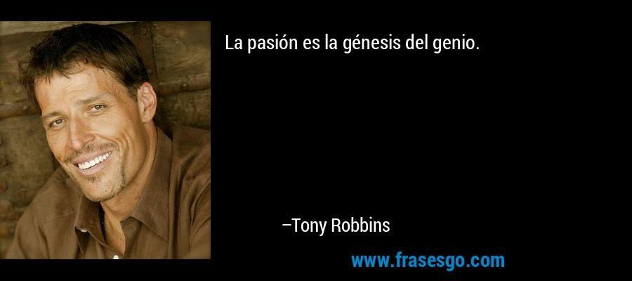 La pasión es la génesis del genio. – Tony Robbins
