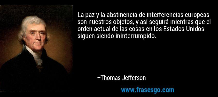 La paz y la abstinencia de interferencias europeas son nuestros objetos, y así seguirá mientras que el orden actual de las cosas en los Estados Unidos siguen siendo ininterrumpido. – Thomas Jefferson