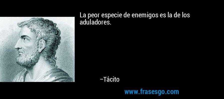 La peor especie de enemigos es la de los aduladores. – Tácito