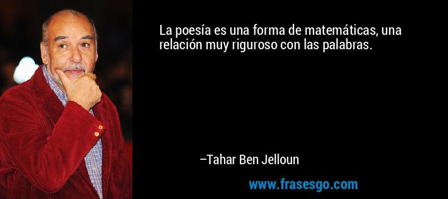 La poesía es una forma de matemáticas, una relación muy riguroso con las palabras. – Tahar Ben Jelloun