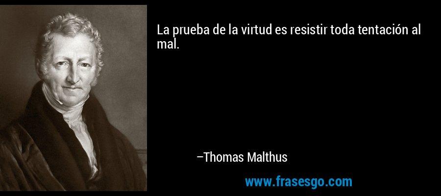 La prueba de la virtud es resistir toda tentación al mal. – Thomas Malthus