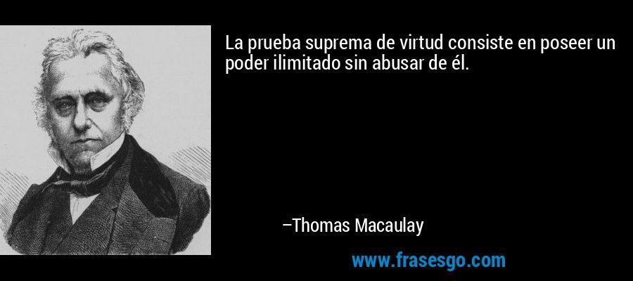 La prueba suprema de virtud consiste en poseer un poder ilimitado sin abusar de él. – Thomas Macaulay