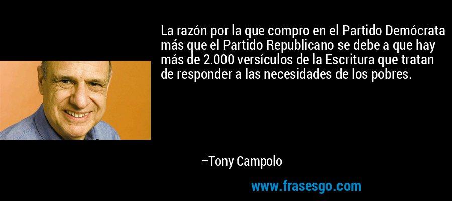 La razón por la que compro en el Partido Demócrata más que el Partido Republicano se debe a que hay más de 2.000 versículos de la Escritura que tratan de responder a las necesidades de los pobres. – Tony Campolo