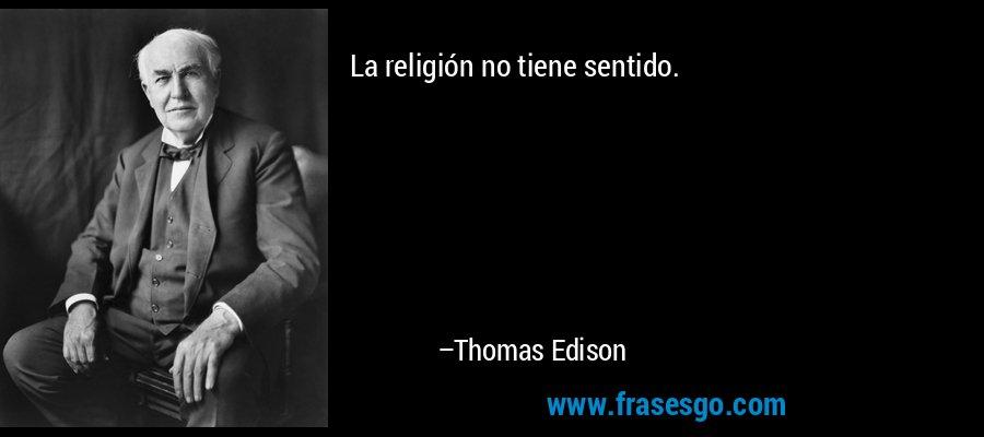 La religión no tiene sentido. – Thomas Edison
