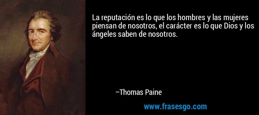 La reputación es lo que los hombres y las mujeres piensan de nosotros, el carácter es lo que Dios y los ángeles saben de nosotros. – Thomas Paine