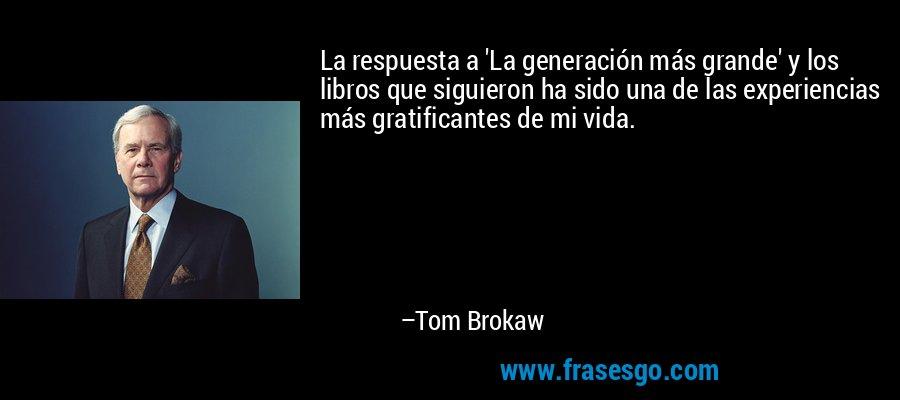 La respuesta a 'La generación más grande' y los libros que siguieron ha sido una de las experiencias más gratificantes de mi vida. – Tom Brokaw